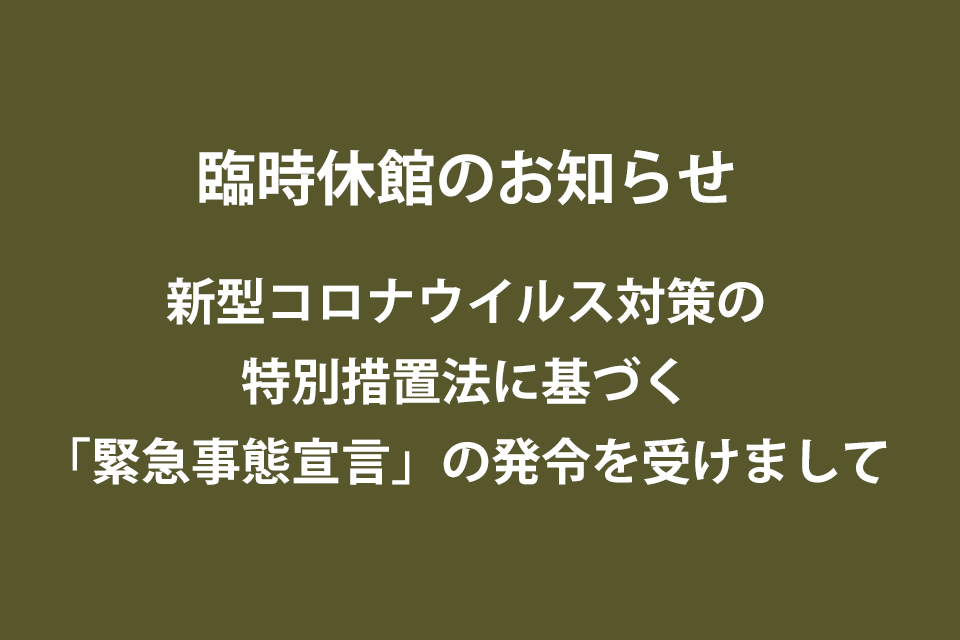 臨時休館のお知らせ(新型コロナウイルス対策の特別措置法に基づく「緊急事態宣言」の発令を受けまして)